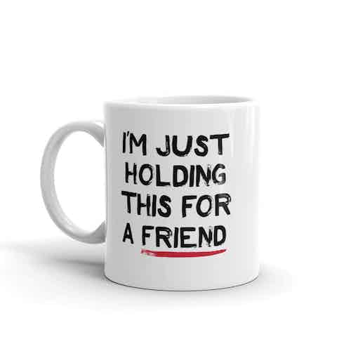 I'm Just Holding This For a Friend Mug